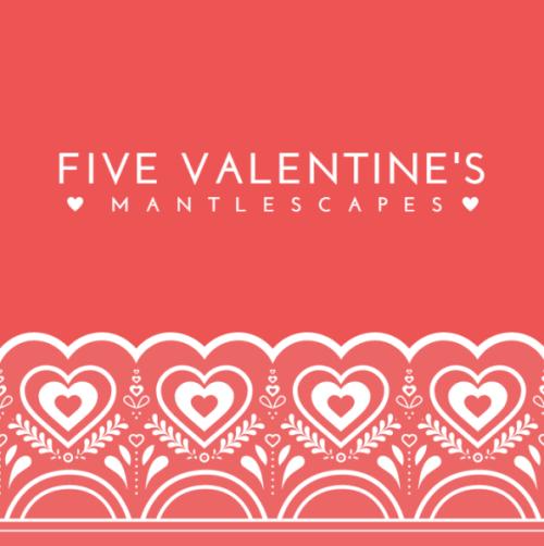 FIVE VALENTINES MANTLESCAPES