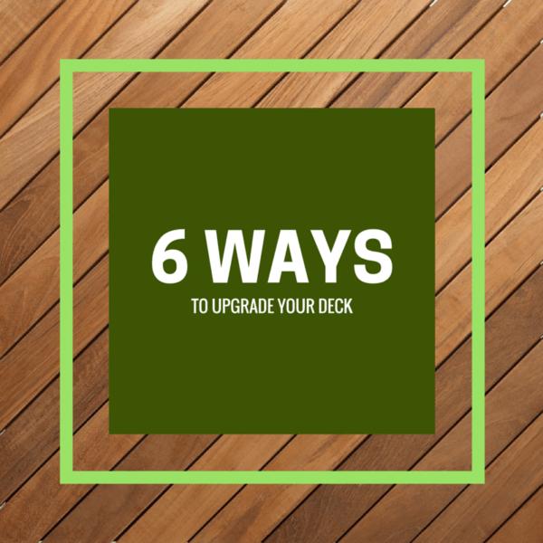 6 WAYS TO UPGRADE YOUR DECK