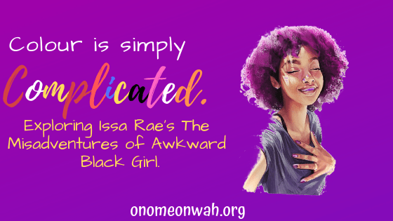 """Colour is Simply Complicated: Exploring Issa Rae's """"The Misadventures of Awkward Black Girl""""."""