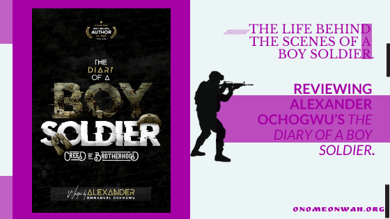 """THE LIFE BEHIND THE SCENES OF A BOY SOLDIER: REVIEWING ALEXANDER OCHOGWU'S """"THE DIARY OF A BOY SOLDIER, CREED OF BROTHERHOOD""""."""