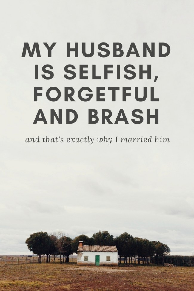 My husband is selfish, forgetful and Brash.