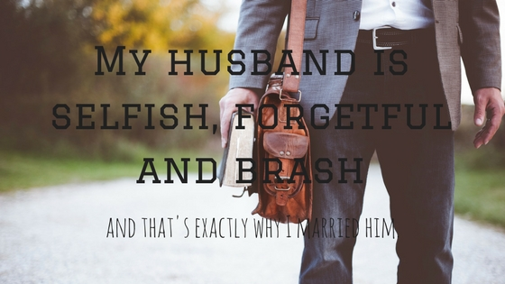My husband is selfish, forgetful and brash