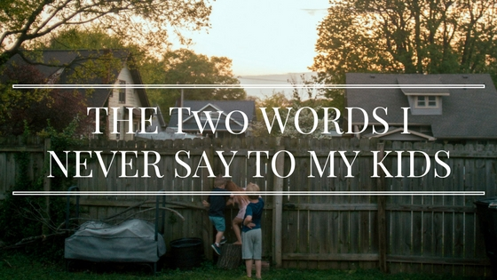 THE Two WORDS I NEVER SAY TO MY KIDS