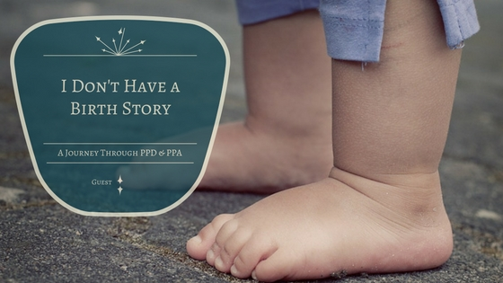 I Don't Have a  Birth Story: A Journey Through PPD & PPA