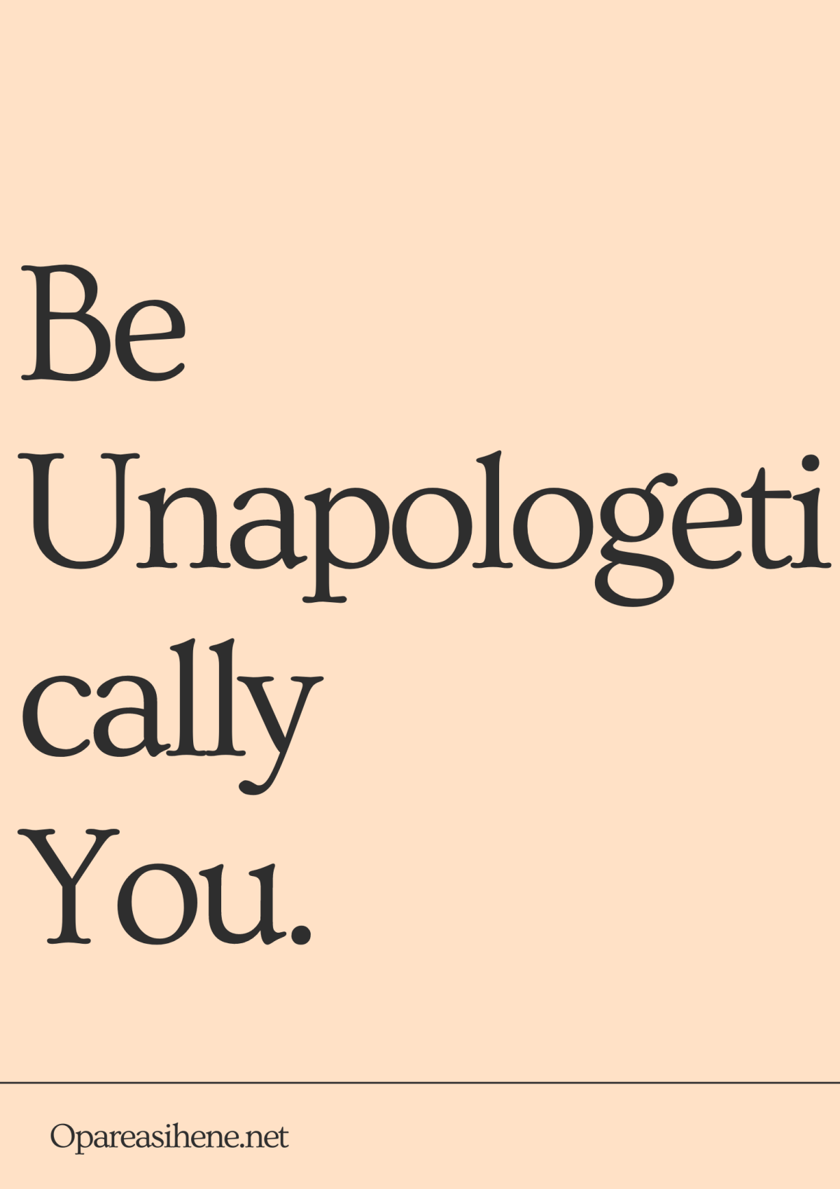 Be Unapologetically You. Be yourself and if people can't accept that, they aren't for you.