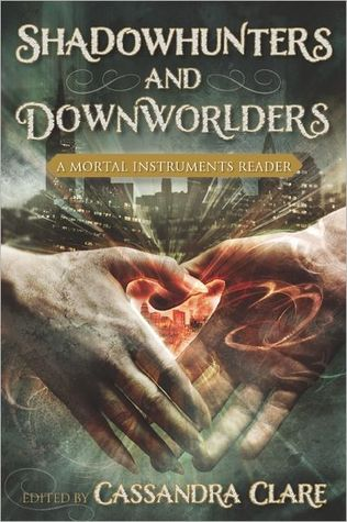 SHADOWHUNTERS AND DOWNWORLDERS: A MORTAL INSTRUMENTS READER EDITED BY CASSANDRA CLARE: BOOK REVIEW