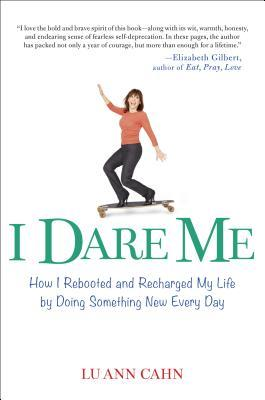 I DARE ME: HOW I REBOOTED AND RECHARGED MY LIFE BY DOING SOMETHING NEW EVERY DAY BY LU ANN CAHN: BOOK REVIEW