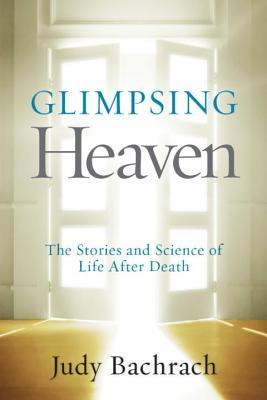 GLIMPSING HEAVEN: THE STORIES AND SCIENCE OF LIFE AFTER DEATH BY JUDY BACHRACH: BOOK REVIEW