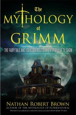 THE MYTHOLOGY OF GRIMM: THE FAIRY TALE AND FOLKLORE ROOTS OF THE POPULAR TV SHOW BY NATHAN ROBERT BROWN: BOOK REVIEW