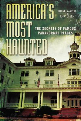AMERICA'S MOST HAUNTED: THE SECRETS OF FAMOUS PARANORMAL PLACES BY THERESA ARGIE & ERIC OLSEN: BOOK REVIEW