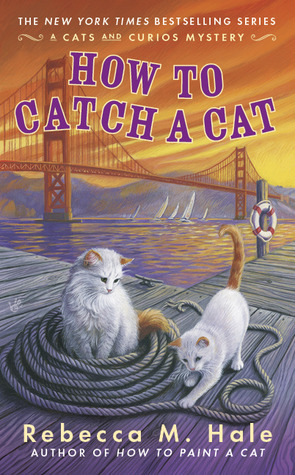 HOW TO CATCH A CAT (THE CATS AND CURIOS MYSTERY, BOOK #6) BY REBECCA M. HALE: BOOK REVIEW