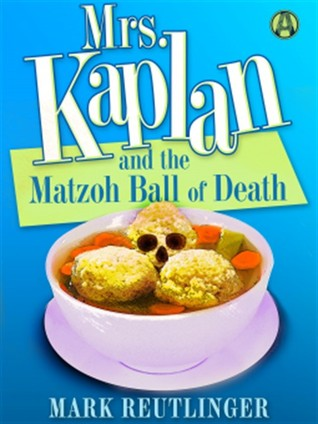 MRS. KAPLAN AND THE MATZOH BALL OF DEATH BY MARK REUTLINGER: BOOK REVIEW