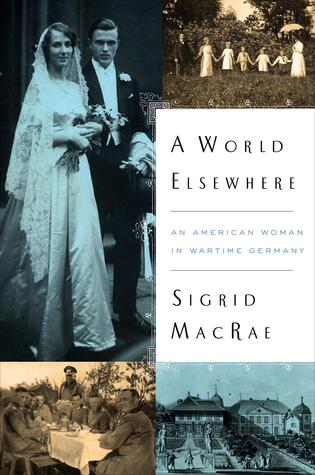 A WORLD ELSEWHERE: AN AMERICAN WOMAN IN WARTIME GERMANY BY SIGRID MACRAE:BOOK REVIEW