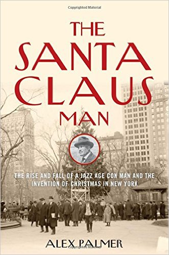 THE SANTA CLAUS MAN: THE RISE AND FALL OF A JAZZ AGE CON MAN AND THE INVENTION OF CHRISTMAS IN NEW YORK BY ALEX PALMER: BOOK REVIEW