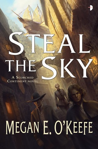 STEAL THE SKY (THE SCORCHED CONTINENT, BOOK #1) BY MEGAN E. O'KEEFE: BOOK REVIEW