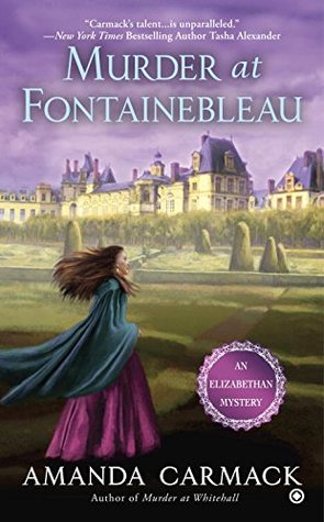 MURDER AT FONTAINEBLEAU (ELIZABETHAN MYSTERIES, BOOK #5) BY AMANDA CARMACK: BOOK REVIEW