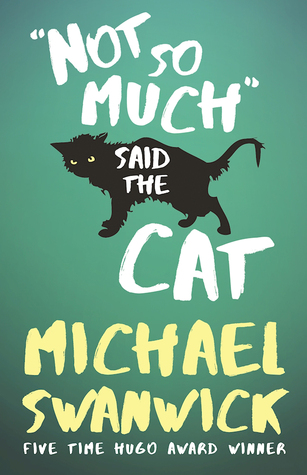 NOT SO MUCH, SAID THE CAT BY MICHAEL SWANWICK: BOOK REVIEW