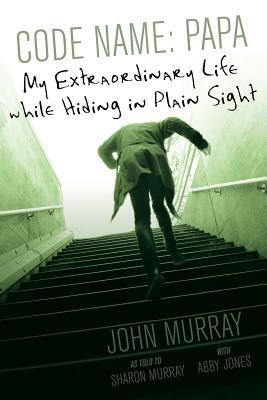 CODE NAME: PAPA: MY EXTRAORDINARY LIFE WHILE HIDING IN PLAIN SIGHT BY JOHN MURRAY: BOOK REVIEW
