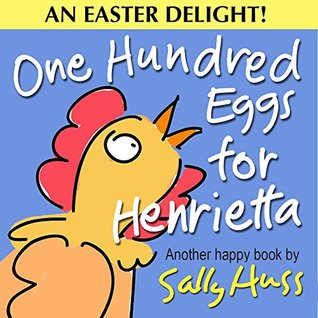 ONE HUNDRED EGGS FOR HENRIETTA BY SALLY HUSS: BOOK REVIEW