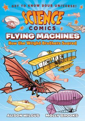 SCIENCE COMICS: FLYING MACHINES: HOW THE WRIGHT BROTHERS SOARED BY ALISON WILCUS AND  MOLLY BROOKS – BOOK REVIEW