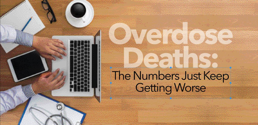 OVERDOSE DEATHS: The Numbers Just Keep Getting Worse
