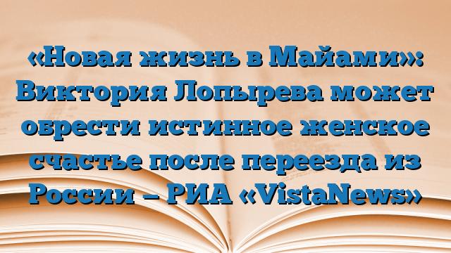 «Новая жизнь в Майами»: Виктория Лопырева может обрести истинное женское счастье после переезда из России — РИА «VistaNews»