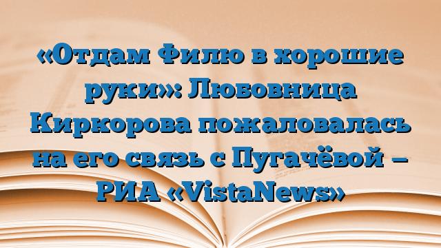 «Отдам Филю в хорошие руки»: Любовница Киркорова пожаловалась на его связь с Пугачёвой — РИА «VistaNews»