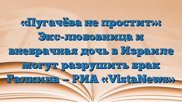 «Пугачёва не простит»: Экс-любовница и внебрачная дочь в Израиле могут разрушить брак Галкина — РИА «VistaNews»