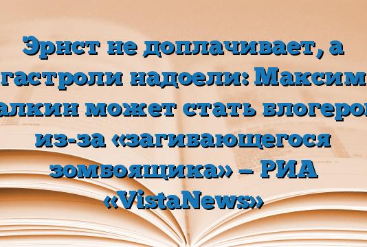Эрнст не доплачивает, а гастроли надоели: Максим Галкин может стать блогером из-за «загибающегося зомбоящика» — РИА «VistaNews»
