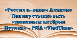 «Россия в…беде»: Алексею Панину стыдно быть «любимым актёром Путина» — РИА «VladTime»