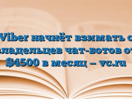 Viber начнёт взимать с владельцев чат-ботов от $4500 в месяц — vc.ru