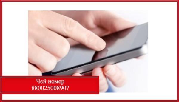 88002500890: кто звонил, чей телефон, что за организация ...