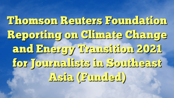 Thomson Reuters Foundation Reporting on Climate Change and Energy Transition 2021 for Journalists in Southeast Asia (Funded)