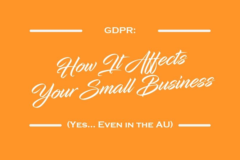 GDPR: How It Affects Your Small Business (Yes… Even in the AU)