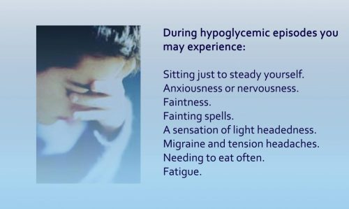 During hypoglycemic episodes you my experience: Sitting just to steady yourself. Anxiousness or nervousness. Faintness. Fainting spells. A sensation of light headedness. Migraine and tension headaches. Needing to eat often. Fatigue.