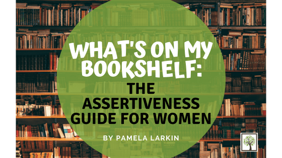 What's On My Bookshelf: The Assertiveness Guide for Women – How to Communicate Your Needs, Set Healthy Boundaries and Transform Your Relationships