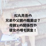 松丸亮吾の兄弟や父親の職業は?母親との関係性や彼女の噂も調査!