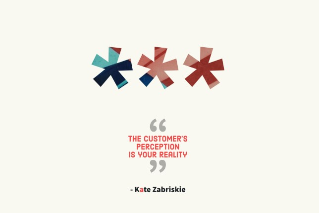 The customer's perception is your reality