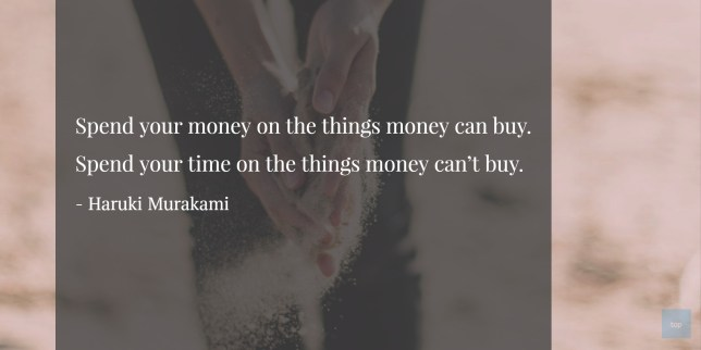 Spend your time on the things money can't buy.
