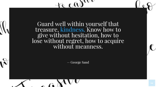 Guard well within yourself that treasure, kindness. - George Sand