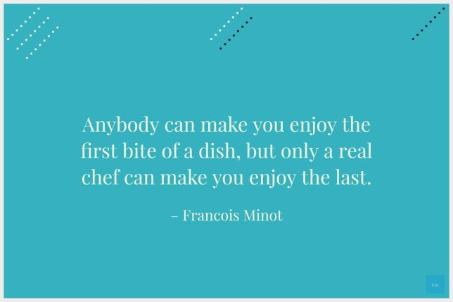 """Anybody can make you enjoy the first bite of a dish, but only a real chef can make you enjoy the last."" – Francois Minot"
