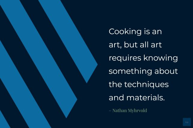 """Cooking is an art, but all art requires knowing something about the techniques and materials"" – Nathan Myhrvold"