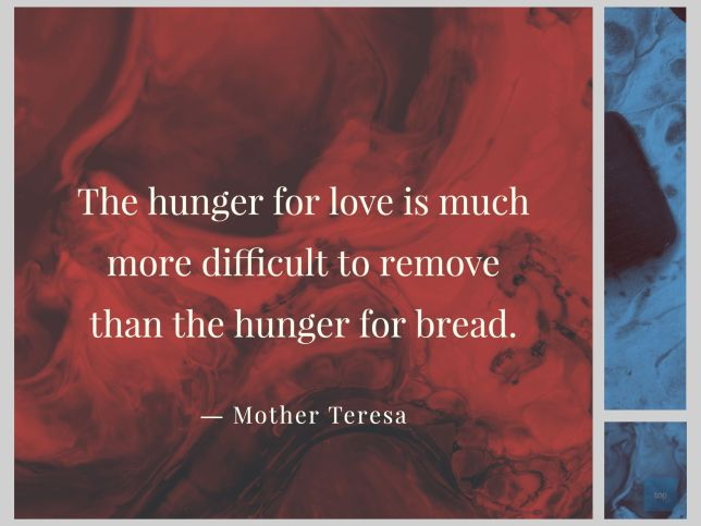 The hunger for love is much more difficult to remove than the hunger for bread. - Mother Teresa