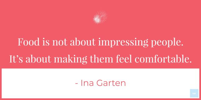 """Food is not about impressing people. It's about making them feel comfortable."" – Ina Garten"