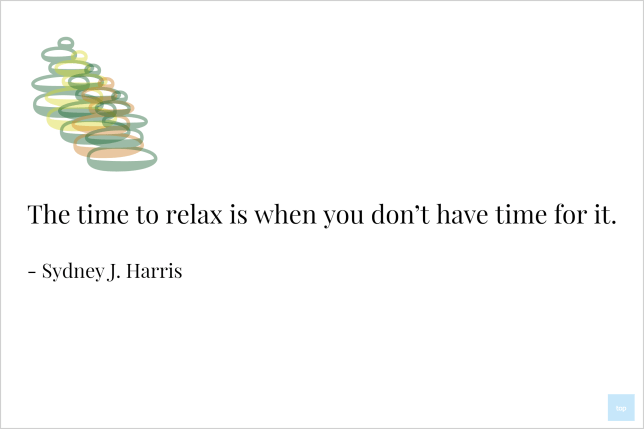 The time to relax is when you don't have time for it : Sydney J. Harris
