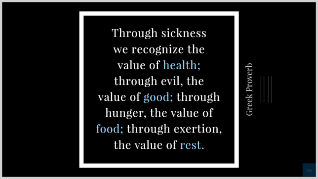 through sickness we recognize the value of health; through evil, the value of good; through hunger, the value of food; through exertion, the value of rest. - Greek Proverb