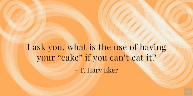 "Quote -  I ask you, what is the use of having your ""cake"" if you can't eat it? T. Harv Eker"