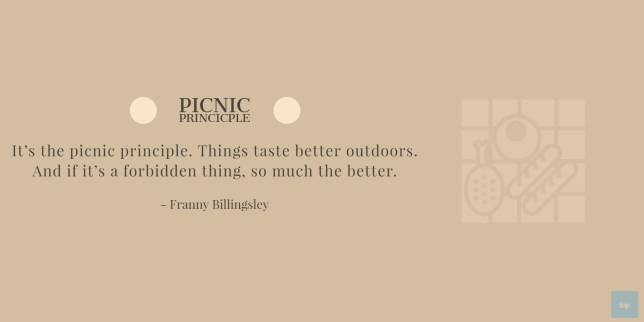 Quote - It's the picnic principle. Things taste better outdoors. And if it's a forbidden thing, so much the better. Franny Billingsley