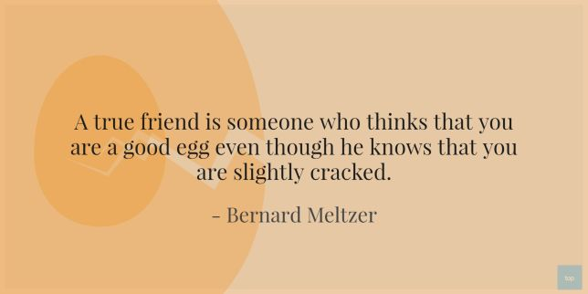 A true friend is someone who thinks that you are a good egg even though he knows that you are slightly cracked.  ― Bernard Meltzer quote