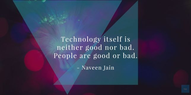 Technology itself is neither good nor bad. People are good or bad. Naveen Jain quote